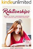 Relationships: How To Find A Boyfriend Guide, Meet Someone Who Is Worth Your Time (Good Relationship Book that works, Dating advice for Women)