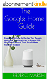 The Google Home Guide: Easy Instructions to Master Your Google Assistant from Beginner to Expert! The Unofficial Manual That Should Have Come in the Box! ... (Google Home Guide Series) (English Edition)