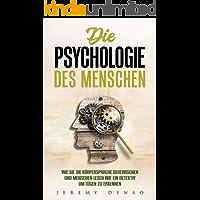 Die Psychologie des Menschen: Wie man die Körpersprache beherrschen und Menschen lesen lernt, um wie ein Detektiv Lügen zu erkennen (Psychologie für Anfänger)