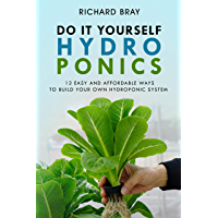 Hydroponics: DIY Hydroponics: 12 Easy and Affordable Ways to Build Your Own Hydroponic System (Urban Homesteading Book 2)