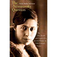 The Némirovsky Question: The Life, Death, and Legacy of a Jewish Writer in Twentieth-Century France