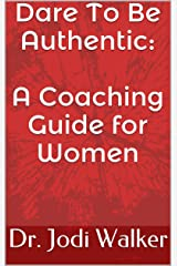 Dare To Be Authentic: A Coaching Guide for Women Kindle Edition