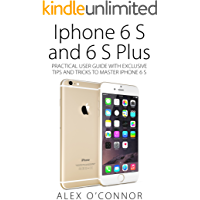 Iphone 6 S and 6 S Plus: Practical User Guide with Exclusive Tips and Tricks to Master Iphone 6 S (Iphone 6, IOS 9, Apple)