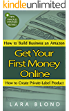 Get Your First Money Online: How to Build Business an Amazon and How to Create Private-Label Product