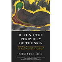 Beyond The Periphery Of The Skin: Rethinking, Remaking, Reclaiming the Body in Contemporary Capitalism