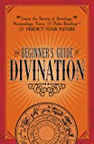The Beginner's Guide to Divination: Learn the Secrets of Astrology, Numerology, Tarot, and Palm Reading--and Predict…