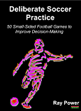 Deliberate Soccer Practice: 50 Small-Sided Football Games to Improve Decision-Making
