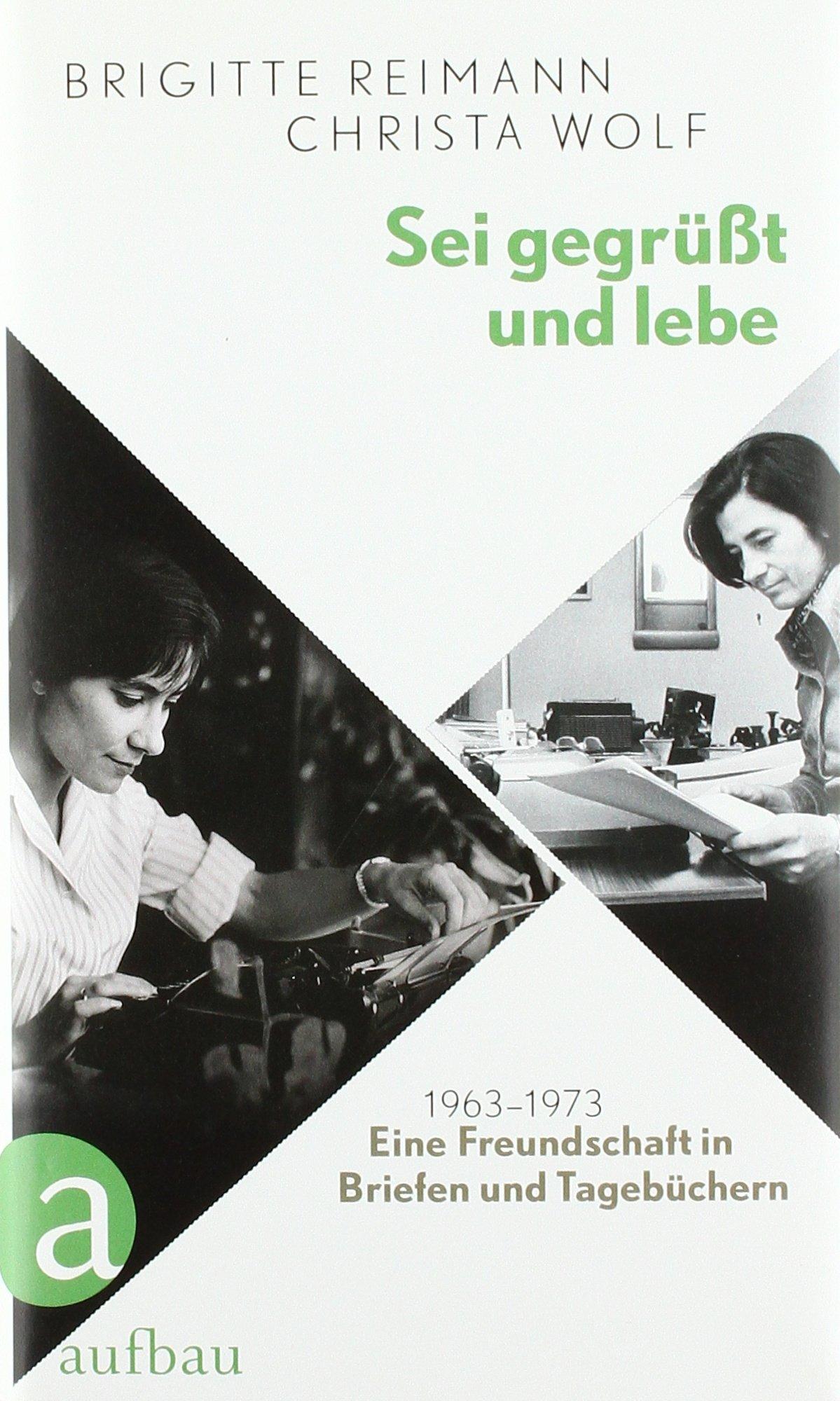 Sei gegrüßt und lebe: Eine Freundschaft in Briefen und Tagebüchern 1963-1973
