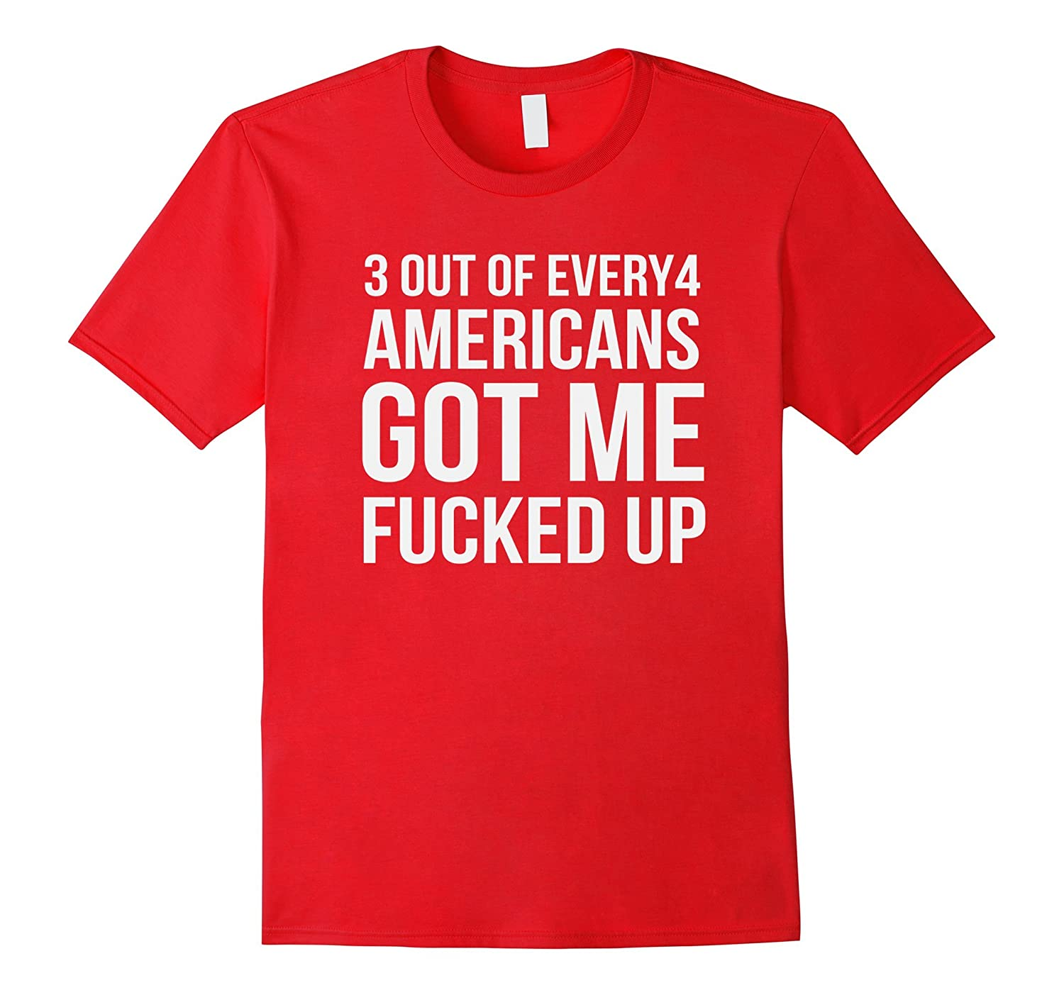 3 out of every 4 Americans got me fucked up Funny T-shirt