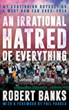 An Irrational Hatred of Everything: My Continuing Odyssey as a West Ham Fan 2003-2018