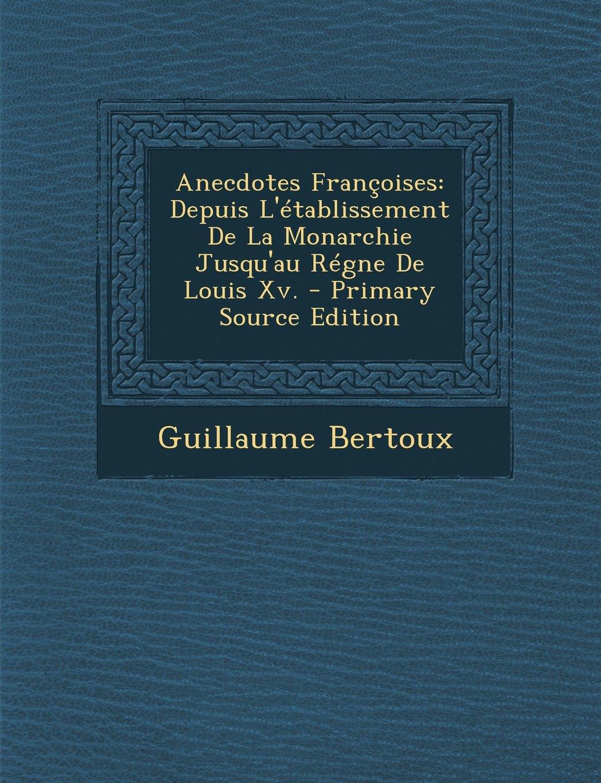 Anecdotes Francoises: Depuis L'Etablissement de La Monarchie Jusqu'au Regne de Louis XV. - Primary Source Edition (French Edition) ebook