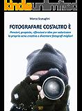 Fotografare cos'altro è: Pensieri, proposte, riflessioni e idee per valorizzare la propria vena creativa  e diventare fotografi migliori (Italian Edition)