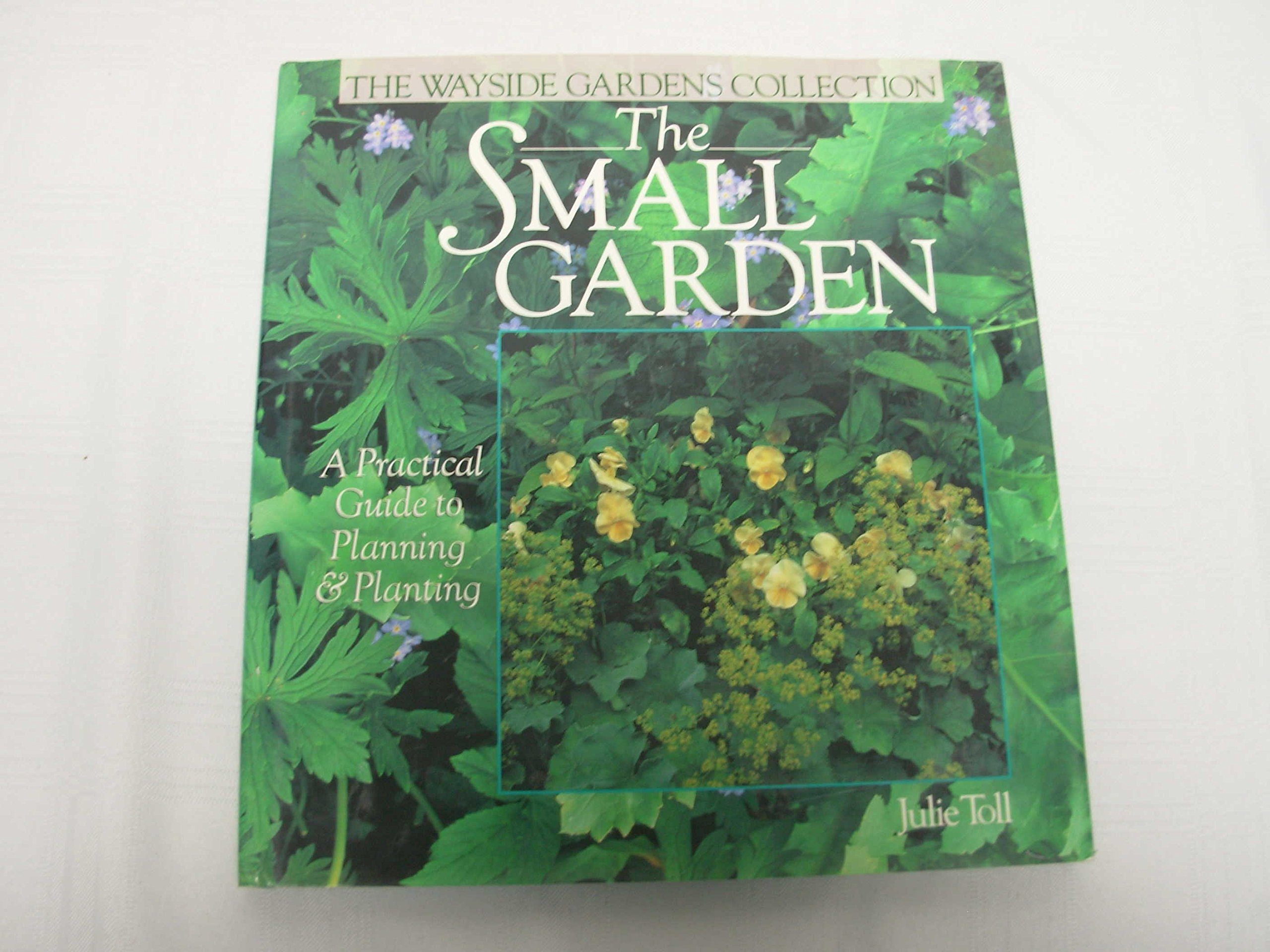 The Small Garden: A Practical Guide to Planning & Planting (Wayside Gardens Collection)