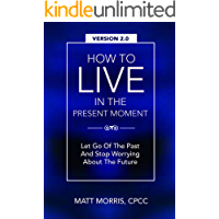 How To Live In The Present Moment, 2.0 - Let Go Of The Past & Stop Worrying About The Future (Self Help, Mental Health, Mindfulness, Self Esteem & Emotional ... Mindfulness, Conscious Purpose Book 1)