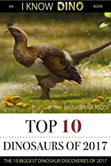 Top 10 Dinosaurs of 2017: The 10 Biggest Dinosaur Discoveries of 2017 (I Know Dino Top 10 Dinosaurs Book 4) Kindle Edition