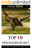 Top 10 Dinosaurs of 2017: The 10 Biggest Dinosaur Discoveries of 2017 (I Know Dino Top 10 Dinosaurs Book 4)