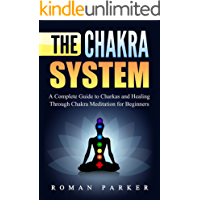 The Chakra System: A Complete Guide to Charkas and Healing Through Chakra Meditation for Beginners (English Edition)