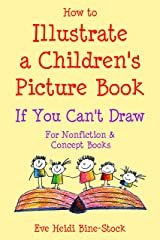 How to Illustrate a Children's Picture Book If You Can't Draw: For Nonfiction and Concept Books Kindle Edition