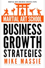 Martial Art School Business Growth Strategies: A Practical Guide To Growing A Profitable Dojo (Martial Arts Business Success Steps Book 12) Kindle Edition