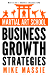Martial Art School Business Growth Strategies: A Practical Guide To Growing A Profitable Dojo (Martial Arts Business Success Steps Book 12)