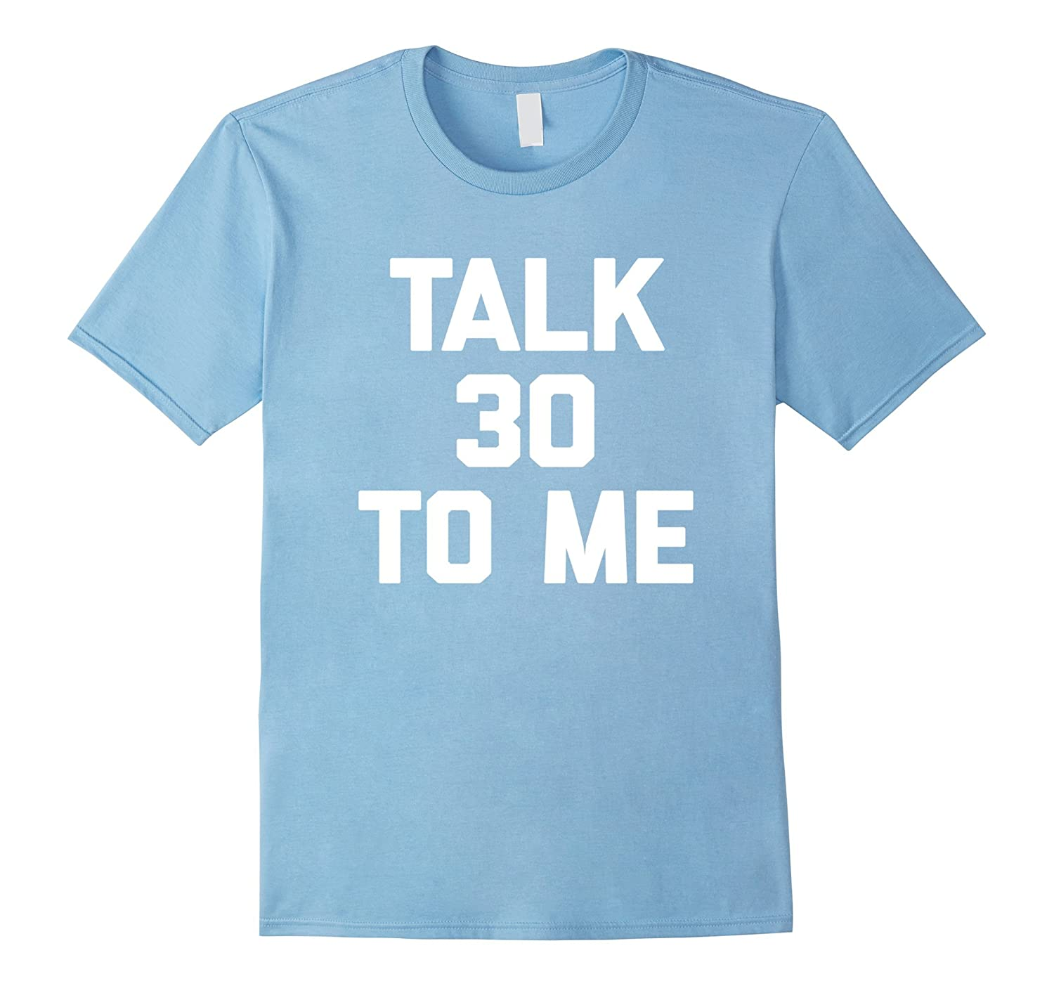 30th Birthday: Talk 30 To Me T-Shirt funny saying sarcastic-TH