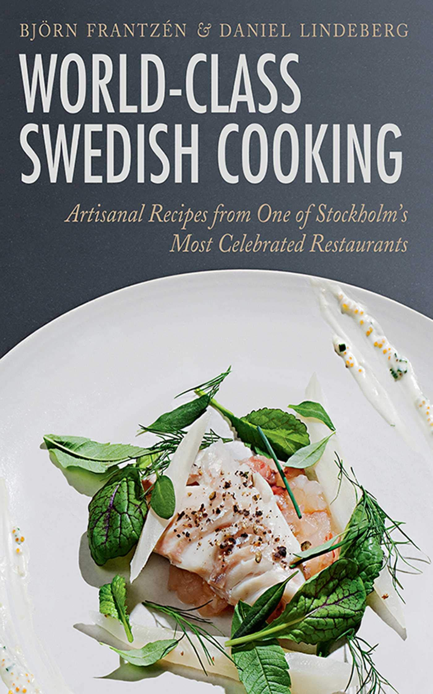 World Class Swedish Cooking  Artisanal Recipes From One Of Stockholm's Most Celebrated Restaurants