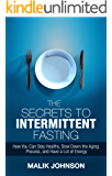 The Secrets to Intermittent Fasting: How You Can Stay Healthy, Slow Down the Aging Process, and Have a Lot of Energy