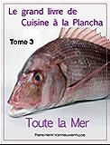 Le grand livre de Cuisine à la Plancha : Tome 3.: Toute la Mer à la plancha