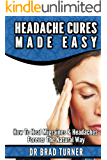 Headache Cures Made Easy: How To Heal Migraines & Headaches Forever The Natural Way (Solution, Pain Relief, Relief, Treatment, Peripheral,  Management, ... (The Doctor's Smarter Self Healing Series)