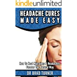 Headache Cures Made Easy: How To Heal Migraines & Headaches Forever The Natural Way (Solution, Pain Relief, Relief, Treatment