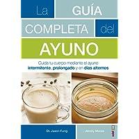 La guía completa del ayuno / The Complete Guide to Fasting: Cuida Tu Cuerpo Mediante El Ayuno Intermitente, Prolongado Y En Dias Alternos