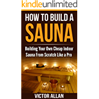 How To Build a Sauna: Building Your Own Cheap Indoor Sauna From Scratch Like a Pro