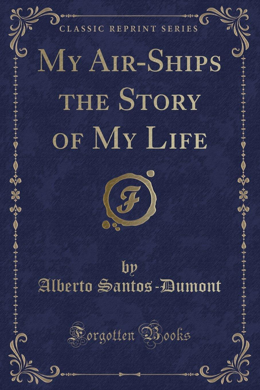 My Air-Ships the Story of My Life (Classic Reprint) pdf epub