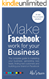 Make Facebook Work For Your Business: The complete guide to Facebook Marketing, generating new leads, finding new customers and building your brand on ... Work For Your Business 1) (English Edition)