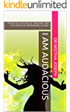 I AM AUDACIOUS: FROM THE AUTHOR OF 'PNEUMA' AND 'THE AEON OF IMPROBABLE SCAMS'