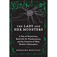 The Lady and Her Monsters: A Tale of Dissections, Real-Life Dr. Frankensteins, and the Creation of Mary Shelley's…