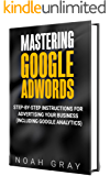 Mastering Google Adwords 2018: Step-by-Step Instructions for Advertising Your Business (Including Google Analytics)