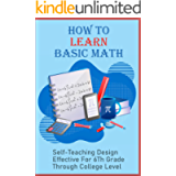How To Learn Basic Math: Self-Teaching Design Effective For 6Th Grade Through College Level: Learning Basic Math Skills