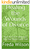 Healing  the Wounds of Divorce : How To Turn A Great Loss Into Your Dream Come True