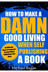 How to Make a Damn Good Living When Self Publishing a Book: 10 Different Ways to Generate Income When Publishing Your Book Kindle Edition