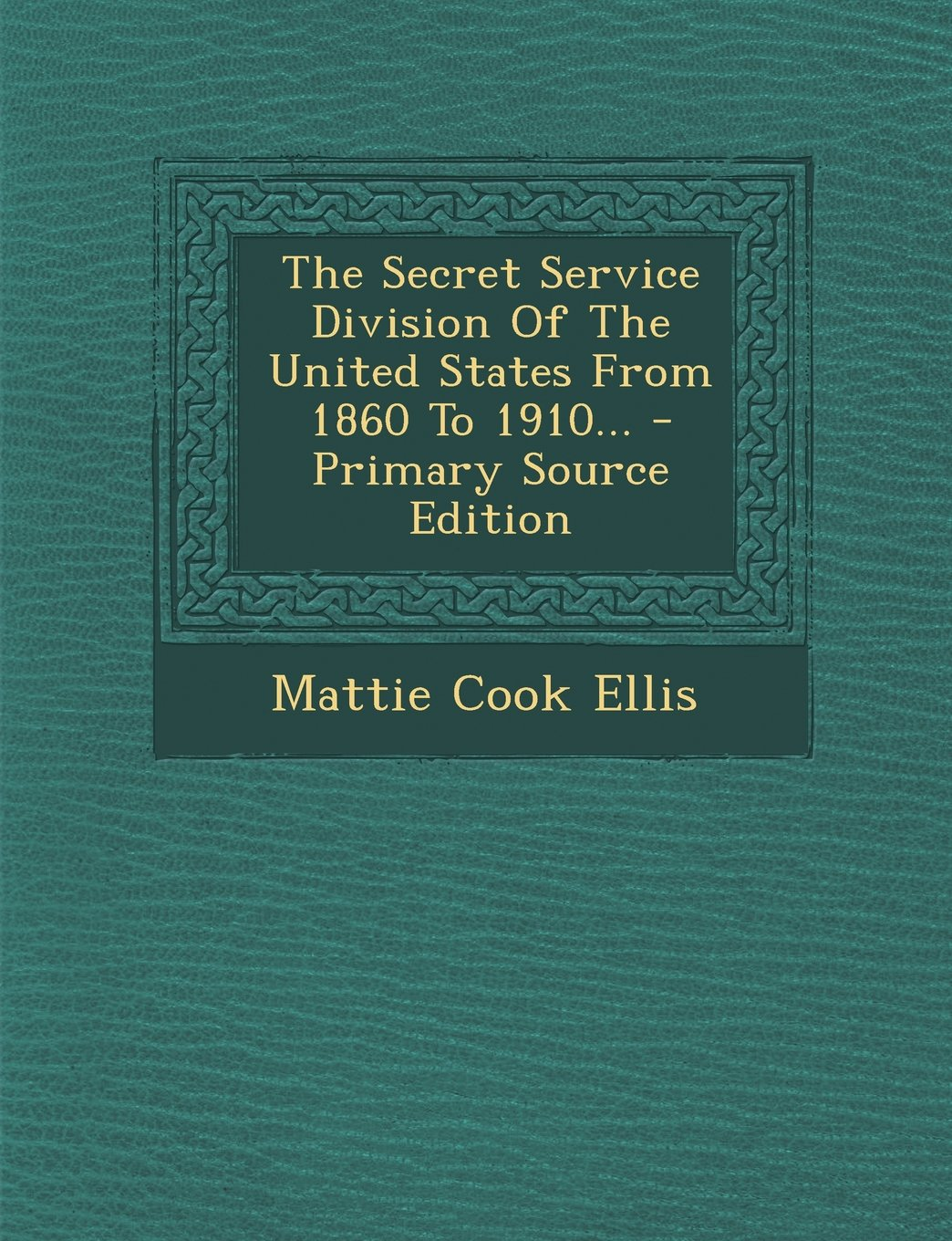 The Secret Service Division of the United States from 1860 to 1910 ...