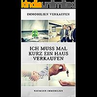 Ich muss mal kurz ein Haus verkaufen!: Das ideale Buch nicht nur für diejenigen, welche kurzfristig das Haus, die Wohnung der Eltern, Bekannten oder des Ehepartners verkaufen wollen. (German Edition)