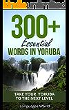 Learn Yoruba: 300+ Essential Words In Yoruba - Learn Words Spoken In Everyday Nigeria (Speak Yoruba, Nigeria, Fluent, Yoruba Language): Forget pointless ... Improve your vocabulary (English Edition)