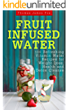 Fruit Infused Water: 100 Quick and Easy Vitamin Water Recipes for Weight Loss, Detox and Metabolism Boosting (Vitamin Water, Fruit Infused Water, Natural Herbal Remedies,Vitamin Water Recipes)