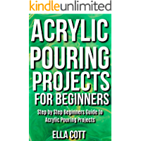 Acrylic Pouring Projects For Beginners : Step by Step Beginners Guide to Acrylic Pouring Projects