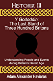 Y Gododdin - The Last Stand of Three Hundred Britons: Understanding People and Events during Britain's Heroic Age…