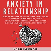 Anxiety in Relationship: 25 Couples Skills to Build Deeper Connections, Overcome Couple Conflict, Avoid Communication Mistakes, Maximize Respect, Improve Love and Intimacy. Stop Jealousy
