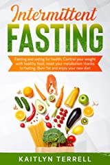 Intermittent Fasting: Fasting and eating for health. Control your weight with healthy food, reset your metabolism thanks to fasting. Burn fat and enjoy your new diet Kindle Edition