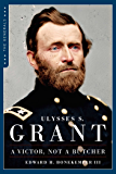 Ulysses S. Grant: A Victor, Not a Butcher: The Military Genius of the Man Who Won the Civil War