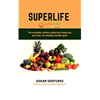 SuperLife: The complete nutrition guide that makes you eat more, live healthy and...